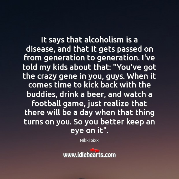 It says that alcoholism is a disease, and that it gets passed Nikki Sixx Picture Quote