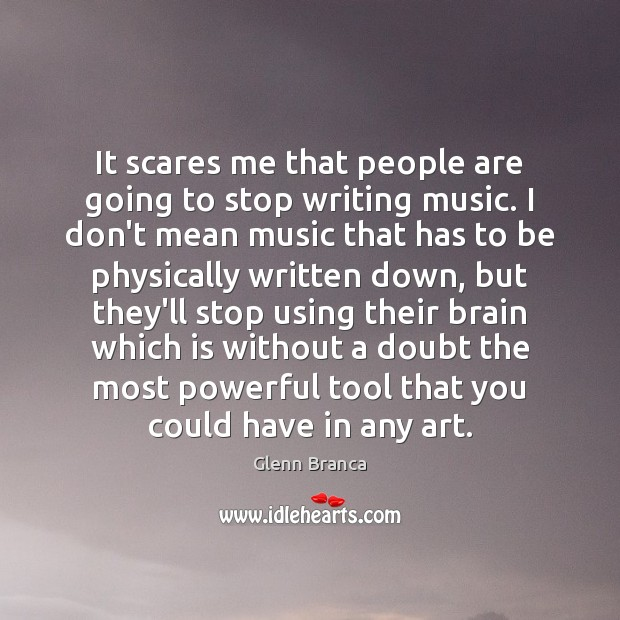 It scares me that people are going to stop writing music. I Image
