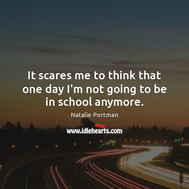 It scares me to think that one day I'm not going to be in school anymore. Image