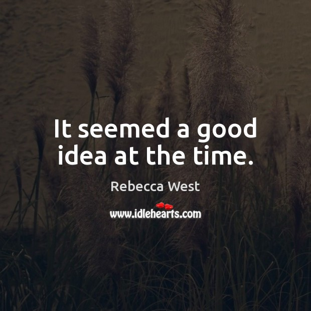 It seemed a good idea at the time. Rebecca West Picture Quote