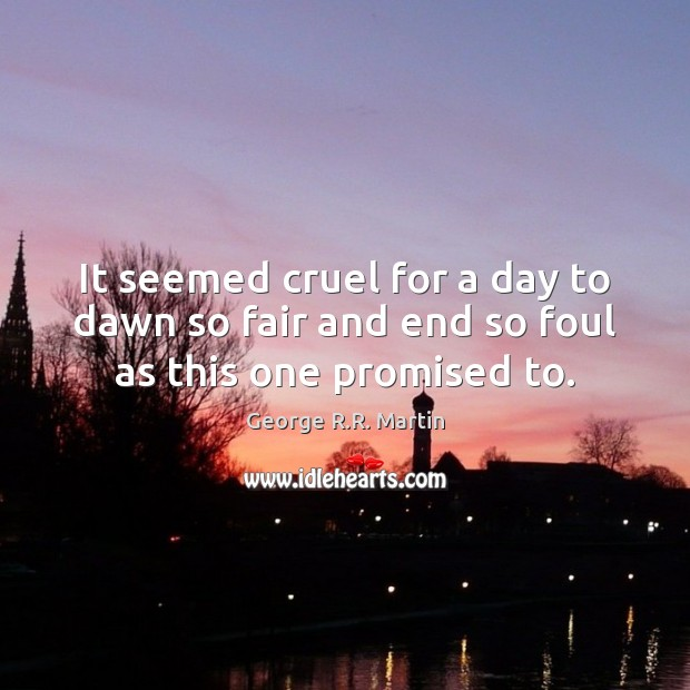 It seemed cruel for a day to dawn so fair and end so foul as this one promised to. George R.R. Martin Picture Quote