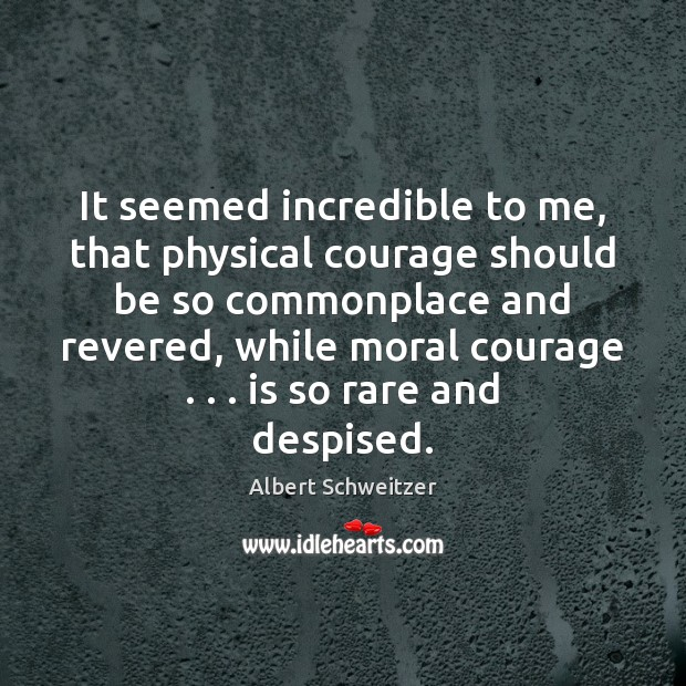 It seemed incredible to me, that physical courage should be so commonplace Image