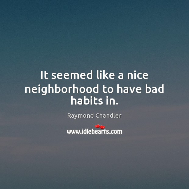 It seemed like a nice neighborhood to have bad habits in. Raymond Chandler Picture Quote