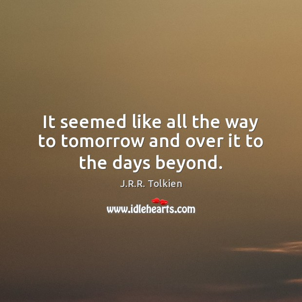 It seemed like all the way to tomorrow and over it to the days beyond. Image
