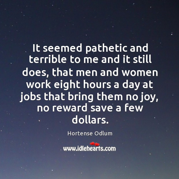 It seemed pathetic and terrible to me and it still does, that men and women work eight Hortense Odlum Picture Quote