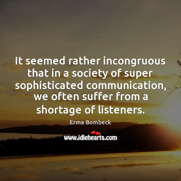 It seemed rather incongruous that in a society of super sophisticated communication, Erma Bombeck Picture Quote