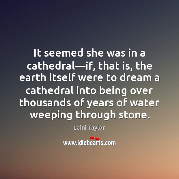 It seemed she was in a cathedral—if, that is, the earth Laini Taylor Picture Quote