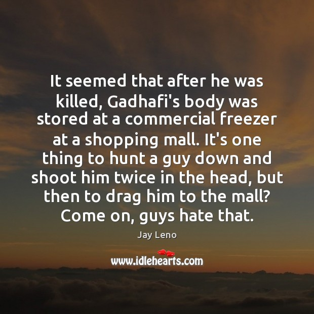 Image, It seemed that after he was killed, Gadhafi's body was stored at