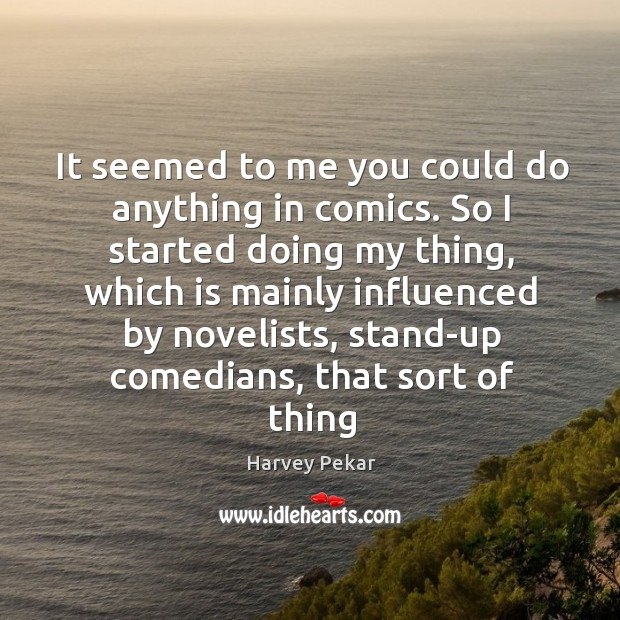 It seemed to me you could do anything in comics. So I Harvey Pekar Picture Quote