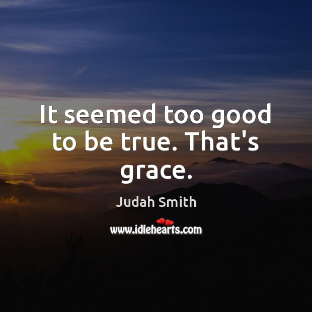 It seemed too good to be true. That's grace. Judah Smith Picture Quote