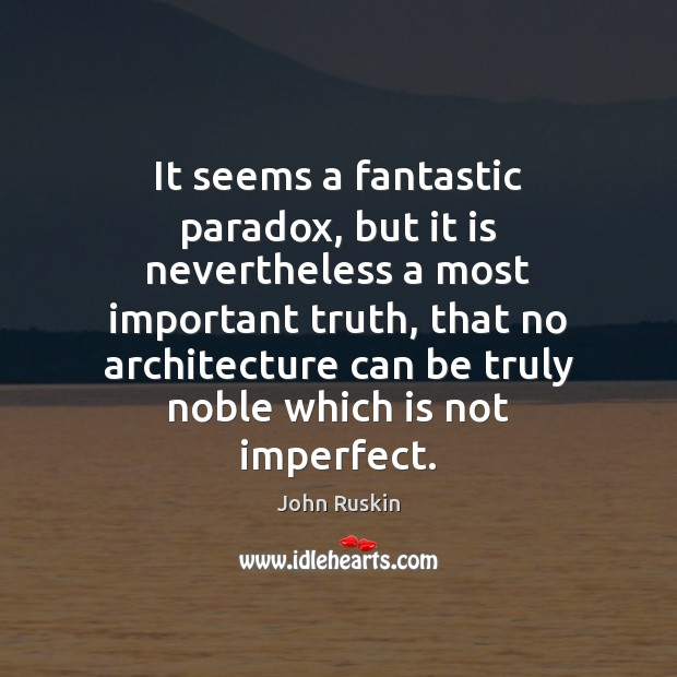 It seems a fantastic paradox, but it is nevertheless a most important John Ruskin Picture Quote