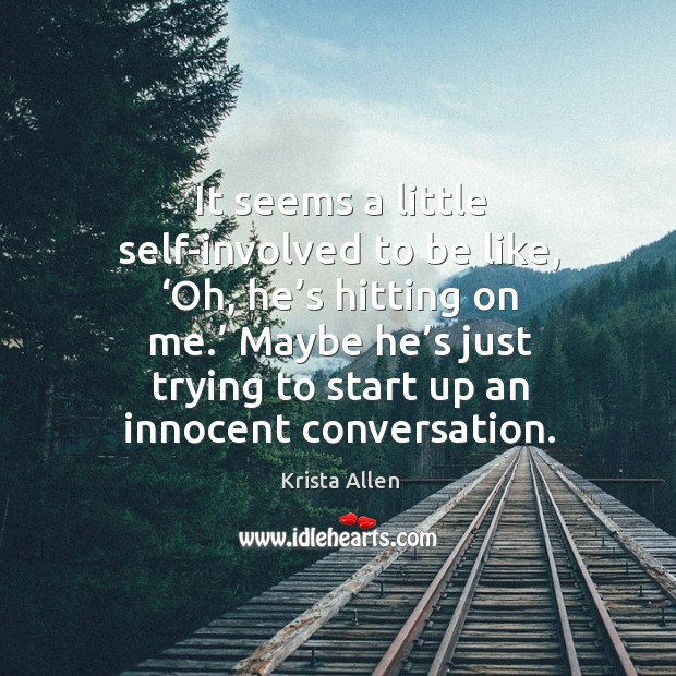 It seems a little self-involved to be like, 'oh, he's hitting on me.' maybe he's just trying to start up an innocent conversation. Krista Allen Picture Quote