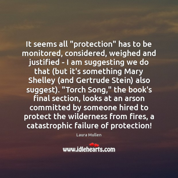 "It seems all ""protection"" has to be monitored, considered, weighed and justified Laura Mullen Picture Quote"