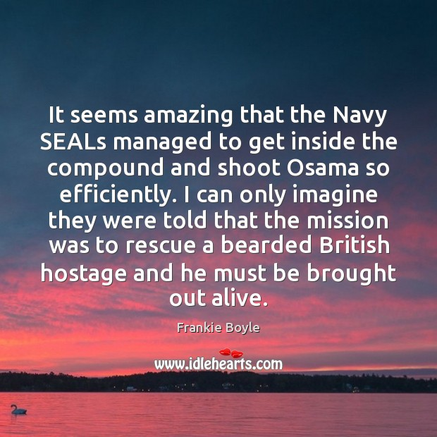 Image, It seems amazing that the Navy SEALs managed to get inside the