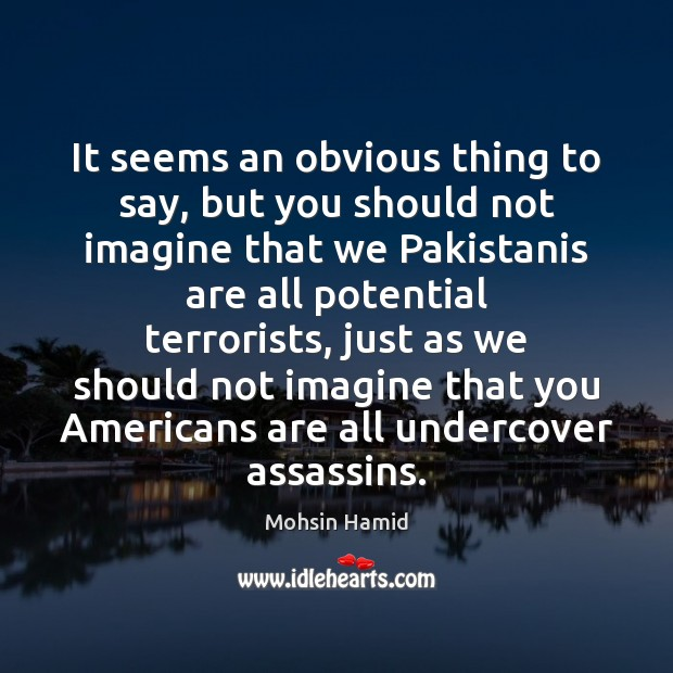 It seems an obvious thing to say, but you should not imagine Mohsin Hamid Picture Quote