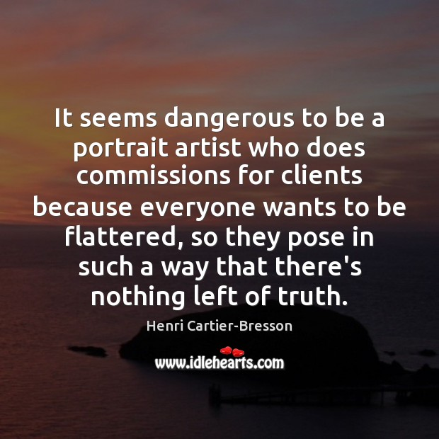 It seems dangerous to be a portrait artist who does commissions for Henri Cartier-Bresson Picture Quote