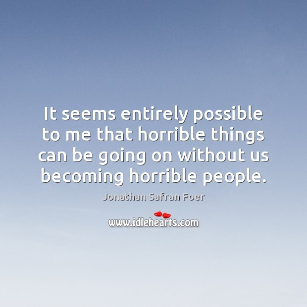 It seems entirely possible to me that horrible things can be going Jonathan Safran Foer Picture Quote