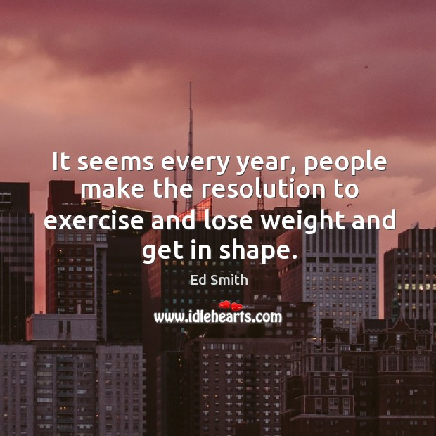 It seems every year, people make the resolution to exercise and lose weight and get in shape. Image