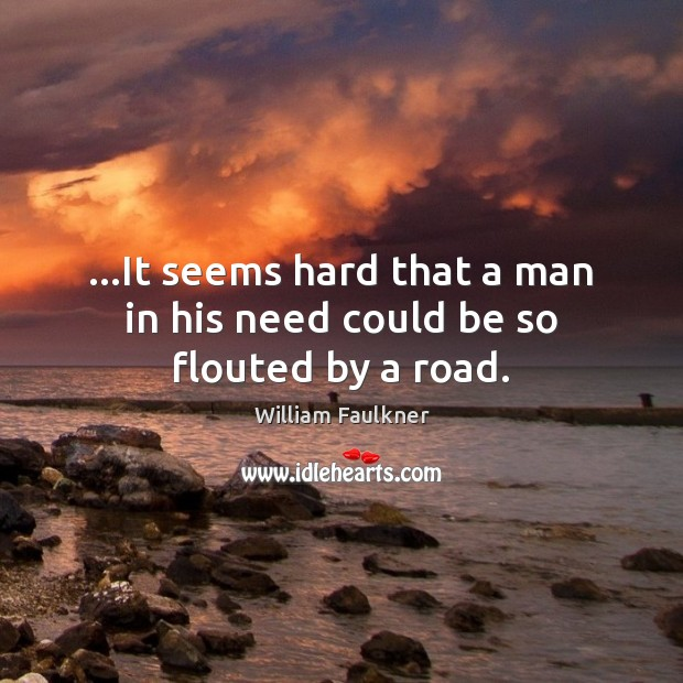 …It seems hard that a man in his need could be so flouted by a road. William Faulkner Picture Quote