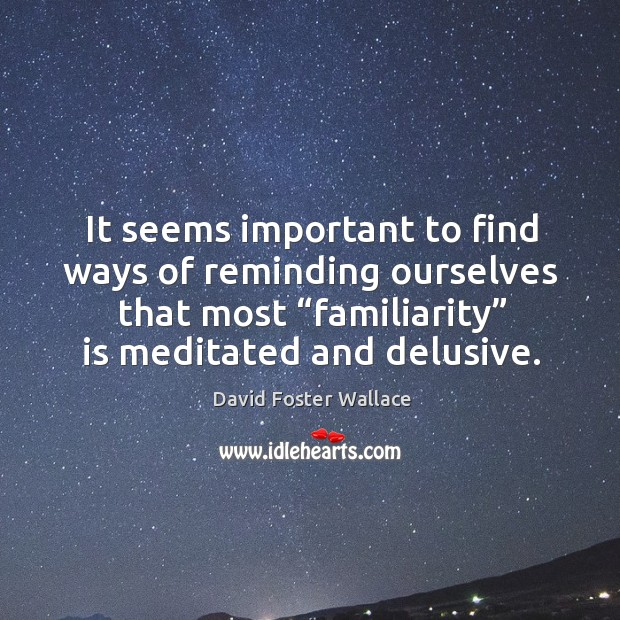 """It seems important to find ways of reminding ourselves that most """"familiarity"""" is meditated and delusive. Image"""
