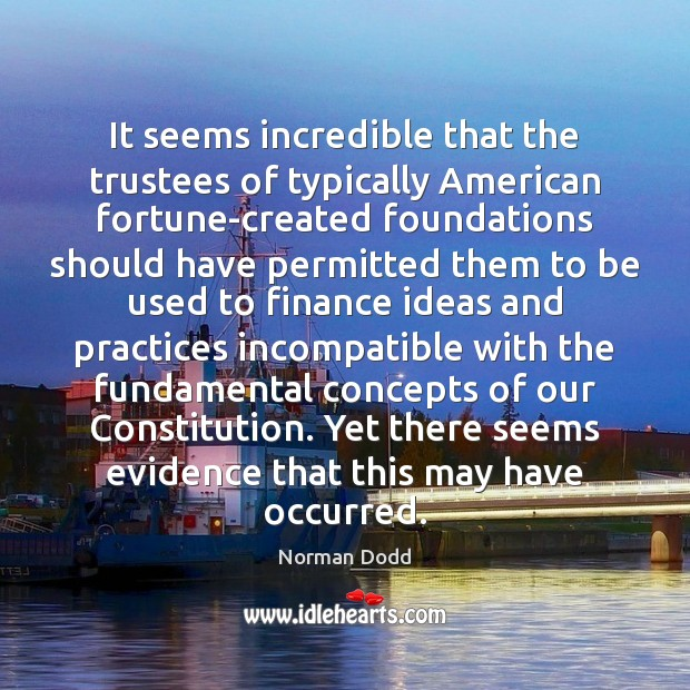 It seems incredible that the trustees of typically American fortune-created foundations should Finance Quotes Image