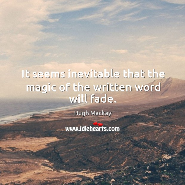 It seems inevitable that the magic of the written word will fade. Hugh Mackay Picture Quote