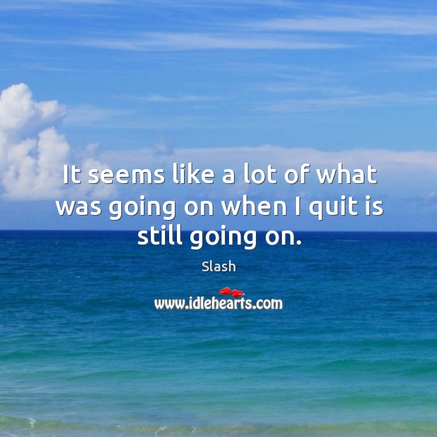 It seems like a lot of what was going on when I quit is still going on. Image