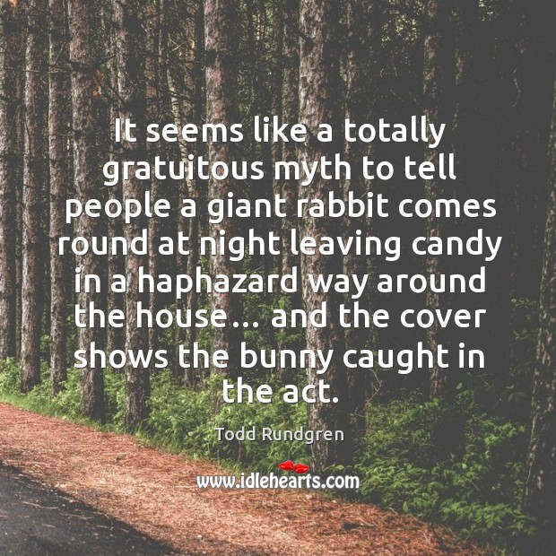 It seems like a totally gratuitous myth to tell people a giant rabbit comes round at night leaving Todd Rundgren Picture Quote