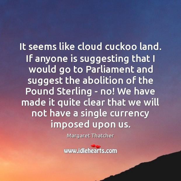 It seems like cloud cuckoo land. If anyone is suggesting that I Image