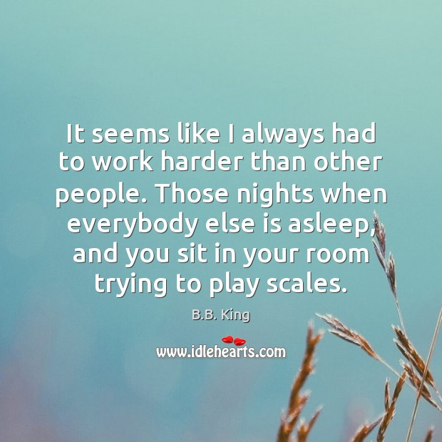 It seems like I always had to work harder than other people. B.B. King Picture Quote