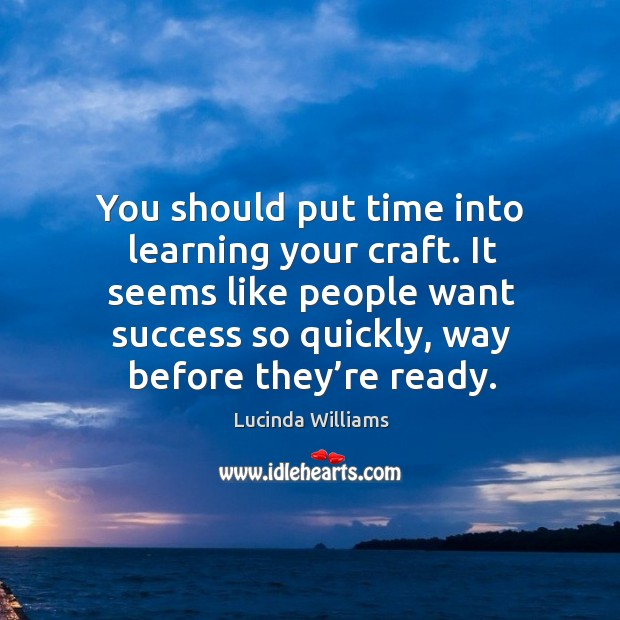 It seems like people want success so quickly, way before they're ready. Image