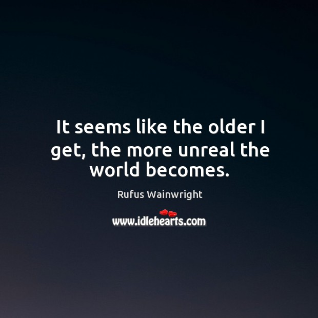 Image, It seems like the older I get, the more unreal the world becomes.