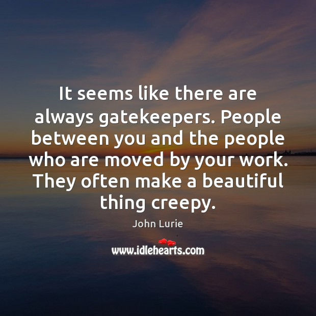 It seems like there are always gatekeepers. People between you and the John Lurie Picture Quote