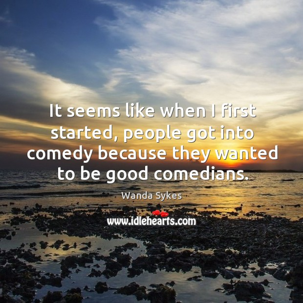 It seems like when I first started, people got into comedy because they wanted to be good comedians. Image