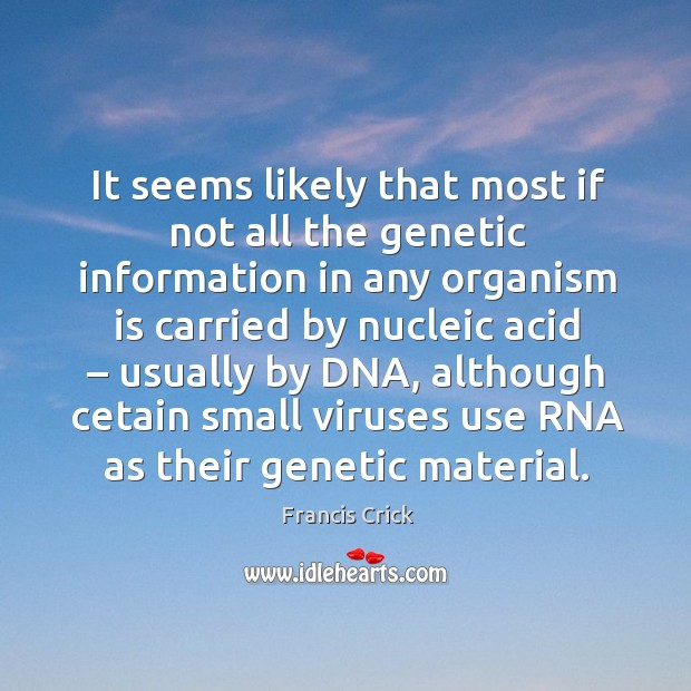 It seems likely that most if not all the genetic information in any organism is carried by nucleic acid Image