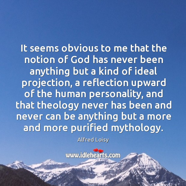 Image, It seems obvious to me that the notion of God has never been anything but a kind of ideal projection