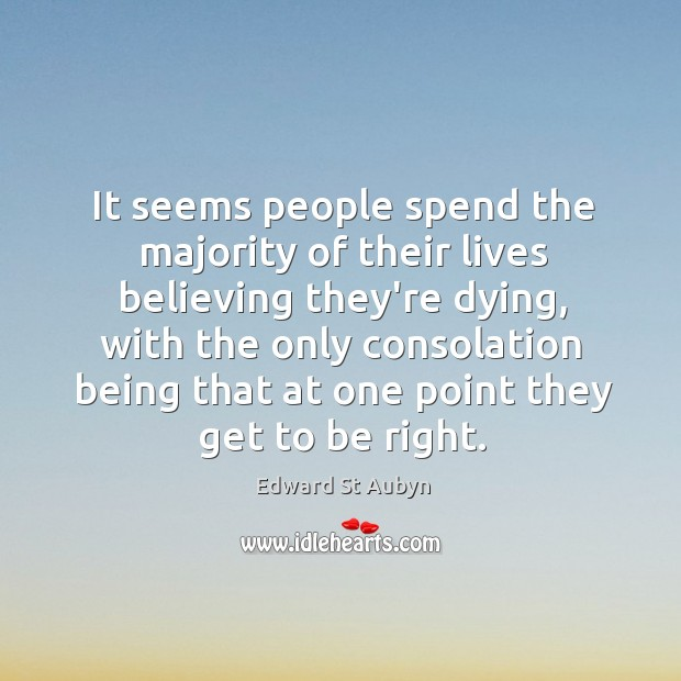 It seems people spend the majority of their lives believing they're dying, Edward St Aubyn Picture Quote
