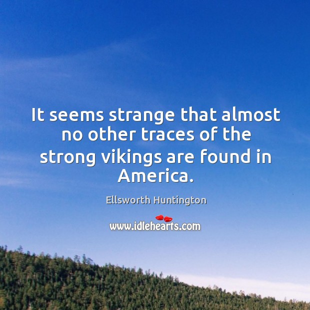 It seems strange that almost no other traces of the strong vikings are found in america. Ellsworth Huntington Picture Quote