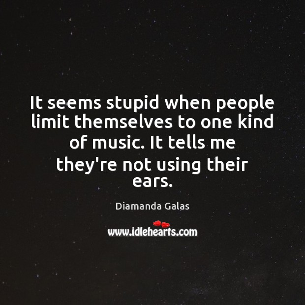 It seems stupid when people limit themselves to one kind of music. Image
