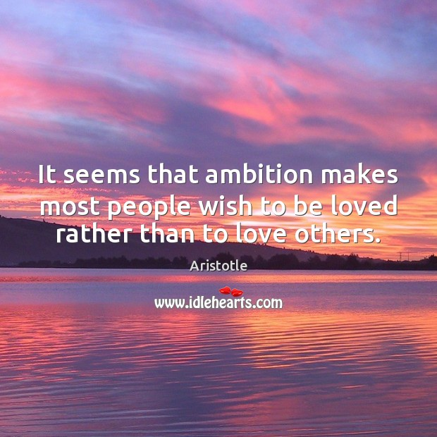 It seems that ambition makes most people wish to be loved rather than to love others. Image