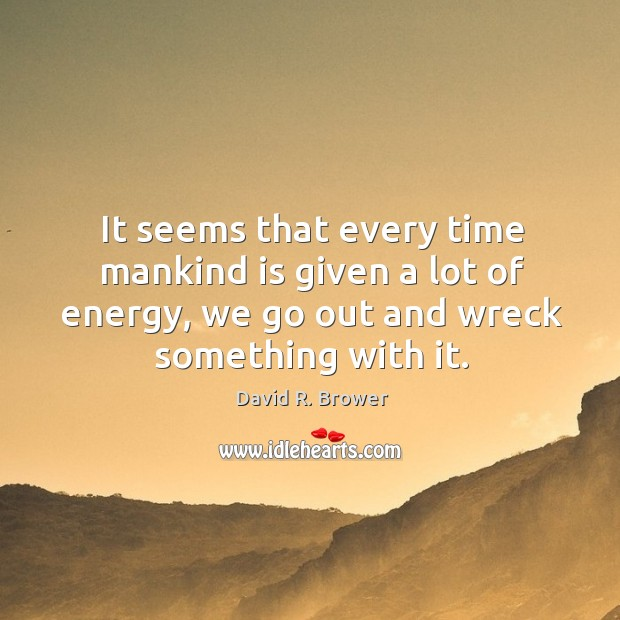 It seems that every time mankind is given a lot of energy, we go out and wreck something with it. Image