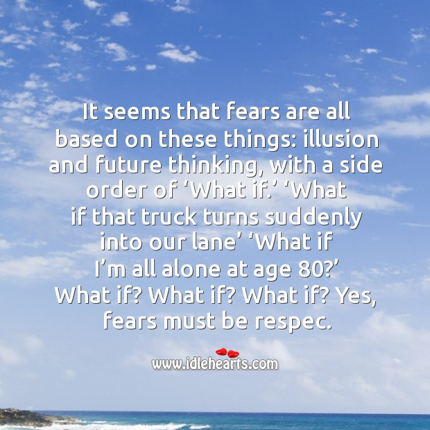 It seems that fears are all based on these things: illusion and future thinking, with a side order of 'what if.' Image