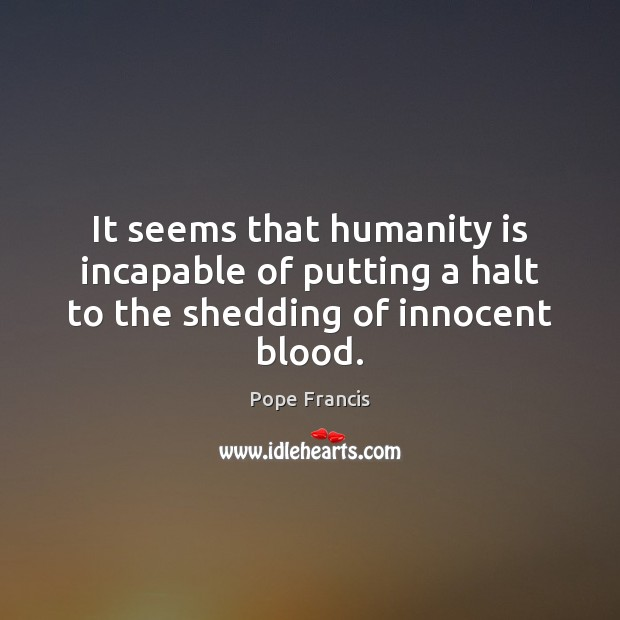 It seems that humanity is incapable of putting a halt to the shedding of innocent blood. Image