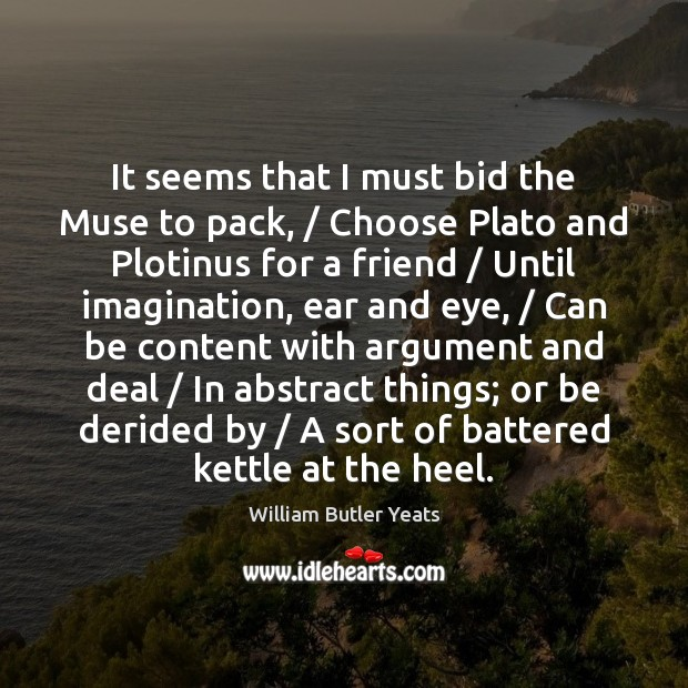 It seems that I must bid the Muse to pack, / Choose Plato Image