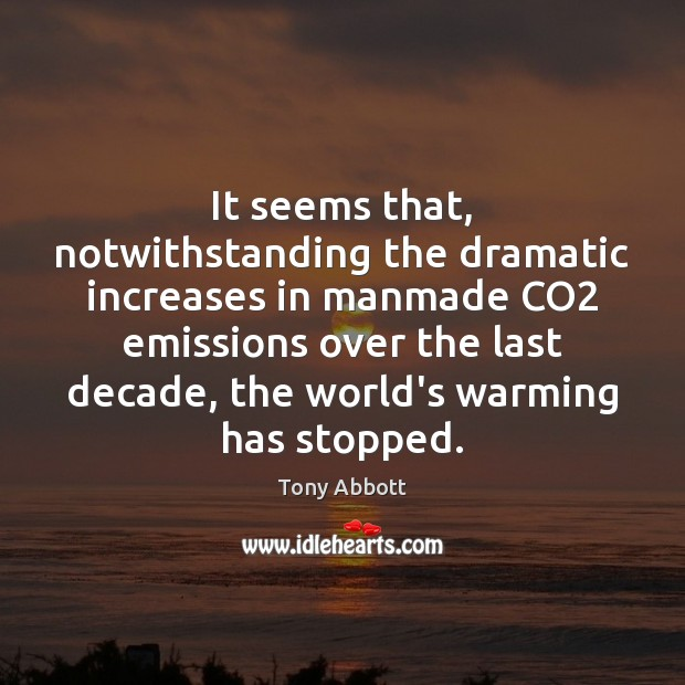 It seems that, notwithstanding the dramatic increases in manmade CO2 emissions over Tony Abbott Picture Quote