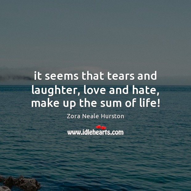 It seems that tears and laughter, love and hate, make up the sum of life! Love and Hate Quotes Image