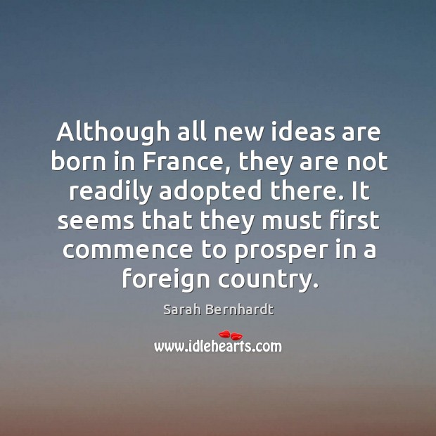 It seems that they must first commence to prosper in a foreign country. Sarah Bernhardt Picture Quote