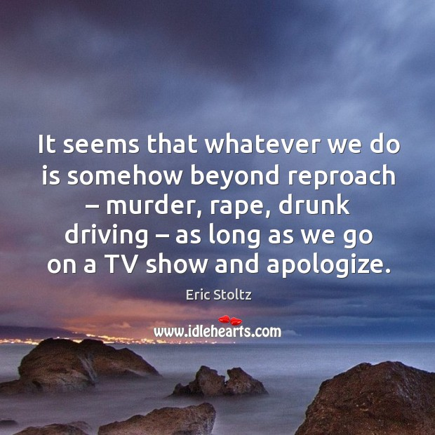 Image, It seems that whatever we do is somehow beyond reproach – murder, rape, drunk driving