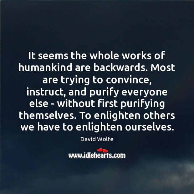 It seems the whole works of humankind are backwards. Most are trying David Wolfe Picture Quote