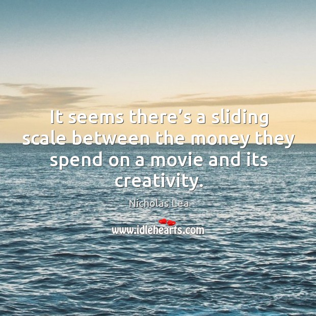 It seems there's a sliding scale between the money they spend on a movie and its creativity. Nicholas Lea Picture Quote